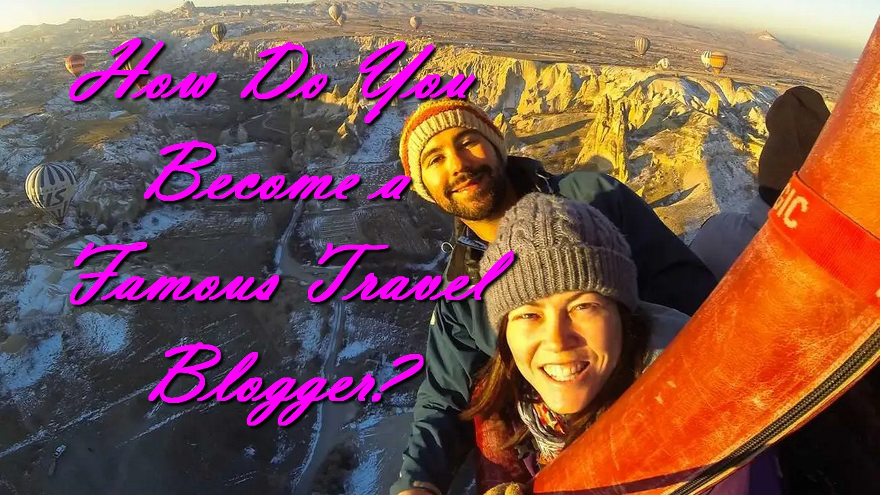 How Do You Become a Famous Travel Blogger?